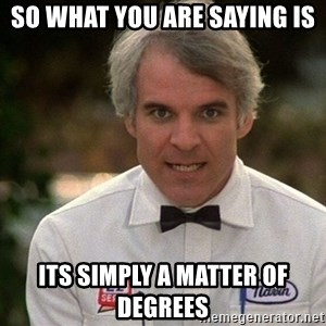 Steve Martin The Jerk - so what you are saying is its simply a matter of degrees