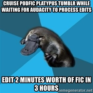 Podfic Platypus - Cruise Podfic Platypus Tumblr While Waiting For Audacity To Process Edits Edit 2 minutes worth of fic in 3 hours