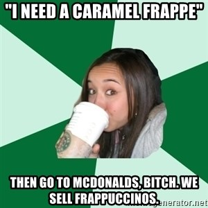 "Annoying Starbucks Customer - ""I need a caramel Frappe"" Then go to McDonalds, bitch. We sell Frappuccinos."