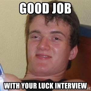 high/drunk guy - GOOD JOB WITH YOUR LUCK INTERVIEW