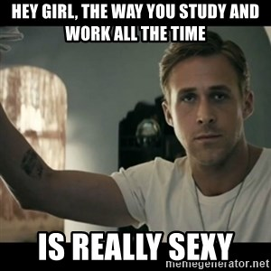 ryan gosling hey girl - Hey girl, the way you study and work all the time is really sexy