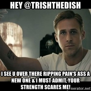 ryan gosling hey girl - Hey @TrishTheDish I see u over there ripping pain's ass a new one & I must admit, your strength scares me!