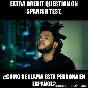 The Weeknd saw what you did there! - Extra credit question on Spanish test. ¿Como se llama esta persona EN ESPAÑOL?