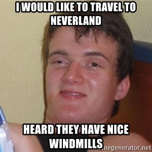 high/drunk guy - I would like to travel to neverland heard they have nice windmills