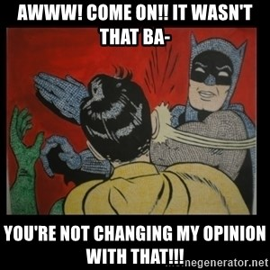 Batman Slappp - awww! come on!! it wasn't that ba- you're not changing my opinion with that!!!
