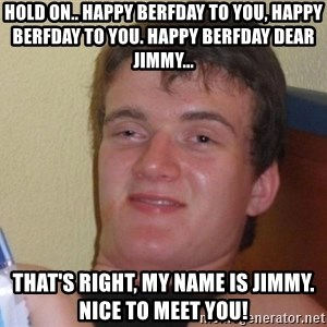 high/drunk guy - Hold on.. happy berfday to you, happy berfday to you. happy berfday dear Jimmy... That's right, My name is Jimmy. Nice to meet you!
