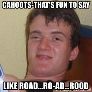 high/drunk guy - CAHOOTS-that's fun to say like Road...Ro-ad...rood