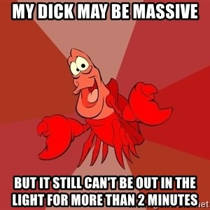 Crab - My dick may be massive But it still can't be out in the light for more than 2 minutes