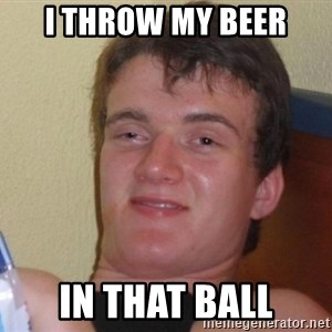 high/drunk guy - I throw my beer in that ball