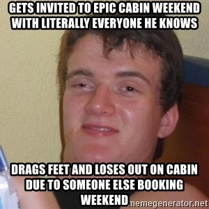 high/drunk guy - gets invited to epic cabin weekend with literally everyone he knows drags feet and loses out on cabin due to someone else booking weekend
