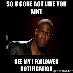 Kevin Hart Grandpa - So U gone act like you aint See my I FOLLOWED NOTIFICATION