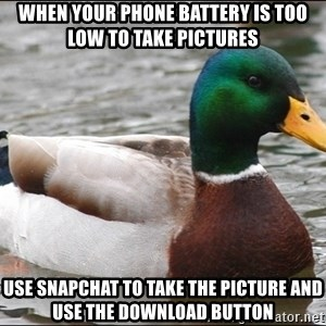Actual Advice Mallard 1 - When your phone battery is too low to take pictures Use snapchat to take the picture and use the download button