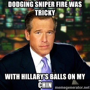Brian WIlliams NBC News - dodging sniper fire was tricky with hillary's balls on my chin