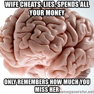 Scumbag Brainus - Wife cheats, lies, spends all your money ONLY REMEMBERS HOW MUCH YOU MISS HER