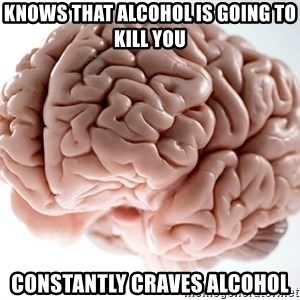 Scumbag Brainus - knows that alcohol is going to kill you constantly craves alcohol