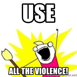 x all the y - Use All the violence!