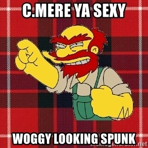 Angry Scotsman - c.mere ya sexy woggy looking spunk