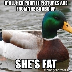 Actual Advice Mallard 1 - If all her profile pictures are from the boobs up She's fat
