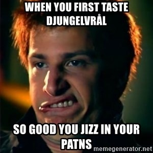 Jizzt in my pants - when you first taste djungelvrål  so good you jizz in your patns