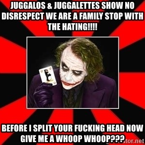 Typical Joker - Juggalos & Juggalettes show no disrespect we are a family Stop with the Hating!!!!  Before I split your fucking head now give me a whoop whoop???