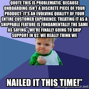 """Success Kid - quote This is problematic, because onboarding isn't a discrete piece of your product; it's an evolving quality of your entire customer experience. Treating it as a shippable feature is fundamentally the same as saying, """"We're finally going to ship Support in Q2. We really think we  nailed it this time!"""""""