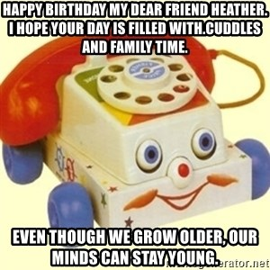 Sinister Phone - Happy Birthday my dear friend Heather. I hope your day is filled with.cuddles and family time. Even though we grow older, our minds can stay young.
