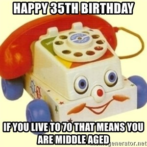 Sinister Phone - Happy 35th birthday if you live to 70 that means you are middle aged