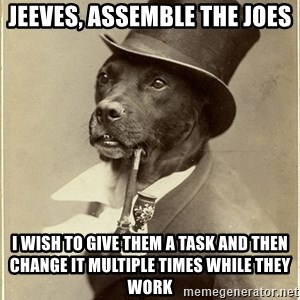 rich dog - Jeeves, assemble the Joes I wish to give them a task and then change it multiple times while they work