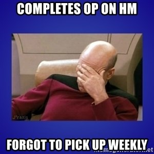 Picard facepalm  - Completes Op on HM Forgot to pick up weekly