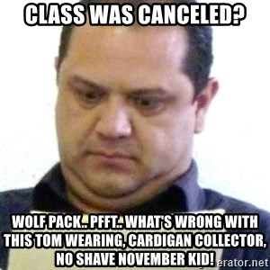 dubious history teacher - Class was canceled? Wolf pack.. Pfft.. What's wrong with this Tom wearing, cardigan collector, no shave November kid!
