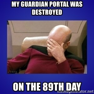 Picard facepalm  - MY GUARDIAN PORTAL WAS DESTROYED ON THE 89th DAY
