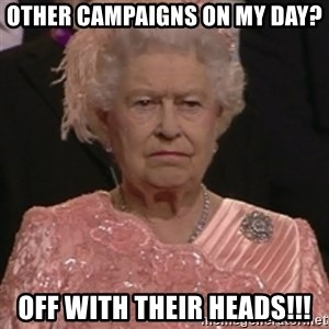 the queen olympics - Other Campaigns on my day? OFF WITH THEIR HEADS!!!