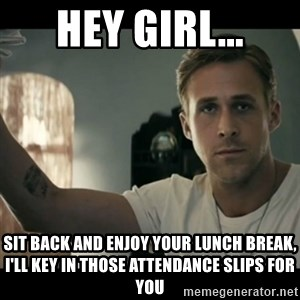 ryan gosling hey girl - Hey Girl... Sit back and enjoy your lunch break, I'll key in those attendance slips for you