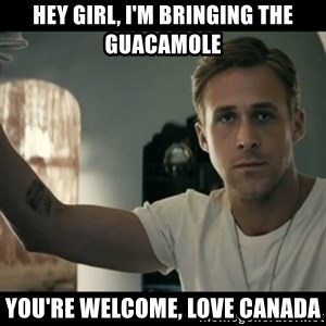 ryan gosling hey girl - Hey Girl, I'm bringing the guacamole You're welcome, Love Canada