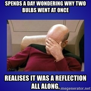Picard facepalm  - Spends a day wondering why two bulbs went at once Realises it was a reflection all along.