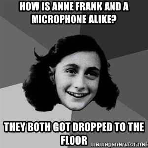 Anne Frank Lol - HOW IS ANNE FRANK AND A MICROPHONE ALIKE?  THEY BOTH GOT DROPPED TO THE FLOOR
