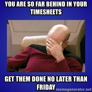 Picard facepalm  - you are so far behind in your timesheets get them done no later than friday