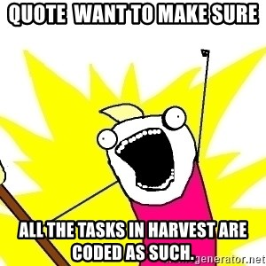 X ALL THE THINGS - quote  want to make sure all the tasks in Harvest are coded as such.