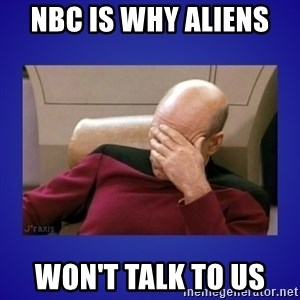Picard facepalm  - NBC is why aliens  Won't talk to us