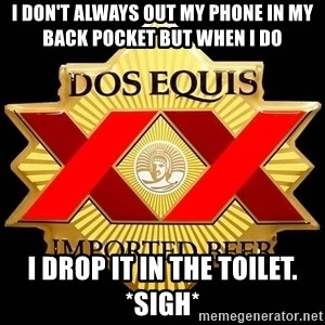 Dos Equis - I don't always out my phone in my back pocket but when I do  I drop it in the toilet. *sigh*