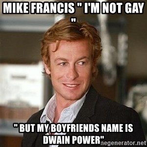 """TipicalPatrickJane - Mike Francis """" I'm not gay """" """" but my boyfriends name is Dwain power"""""""