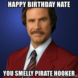 Anchorman Birthday - Happy birthday Nate You smelly pirate hooker