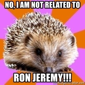 Homeschooled Hedgehog - No, I am not related to Ron Jeremy!!!