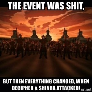 until the fire nation attacked. - THE EVENT WAS SHIT,  But then Everything Changed, When Decipher & Shinra Attacked!