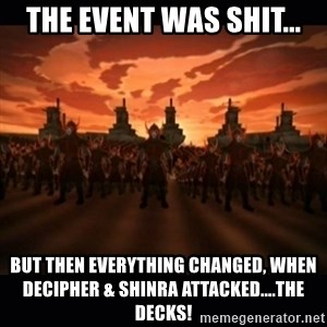 until the fire nation attacked. - THE EVENT WAS SHIT... BUT THEN EVERYTHING CHANGED, WHEN DECIPHER & sHINRA ATTACKED....THE DECKS!