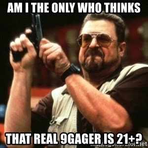 john goodman - AM I THE ONLY WHO THINKS That Real 9gager is 21+?