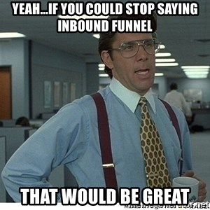That would be great - yeah...if you could stop saying inbound funnel that would be great
