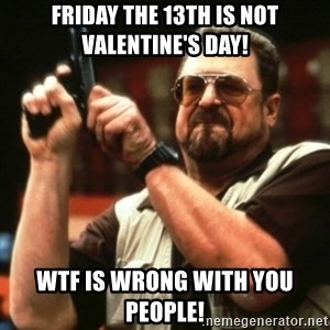 john goodman - Friday the 13th is NOT Valentine's Day! WTF is wrong with you people!
