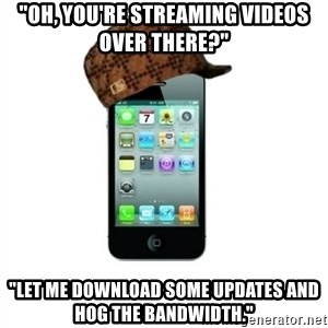 "Scumbag iPhone 4 - ""Oh, you're streaming videos over there?"" ""Let me download some updates and hog the bandwidth."""