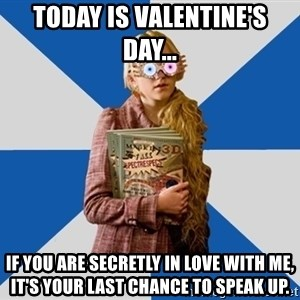 """Luna """"Loony"""" Lovegood - Today is Valentine's Day... If you are secretly in love with me, it's your last chance to speak up."""